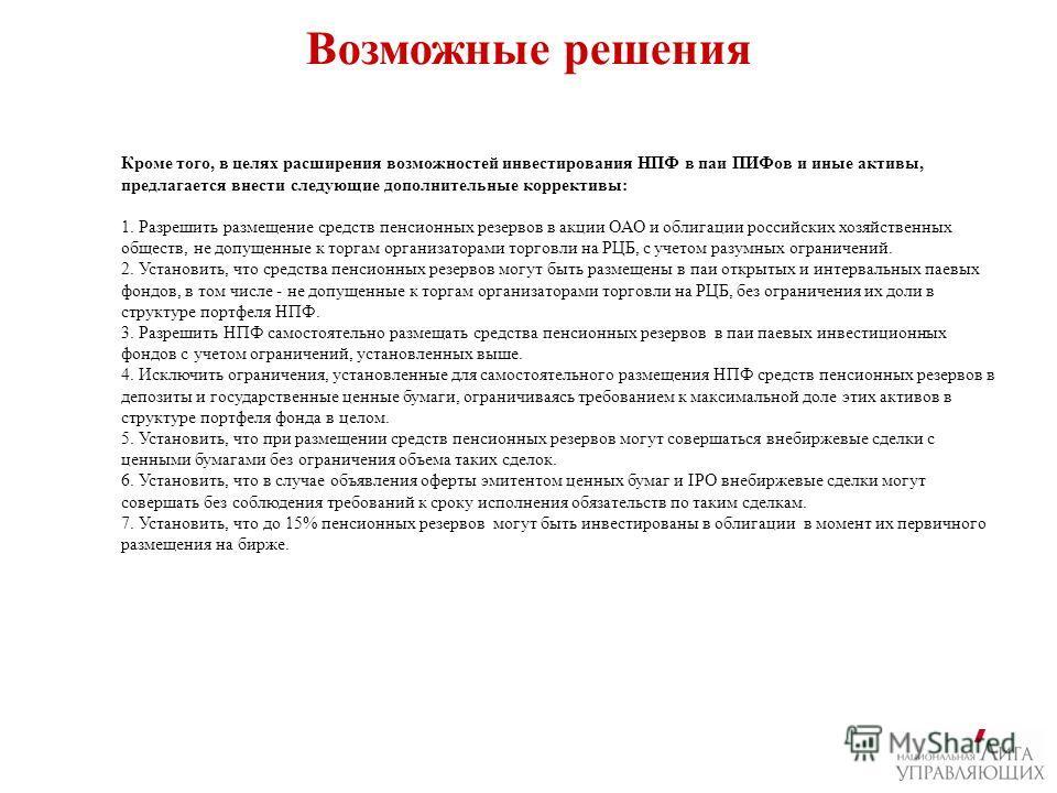 Возможные решения Кроме того, в целях расширения возможностей инвестирования НПФ в паи ПИФов и иные активы, предлагается внести следующие дополнительные коррективы: 1. Разрешить размещение средств пенсионных резервов в акции ОАО и облигации российски