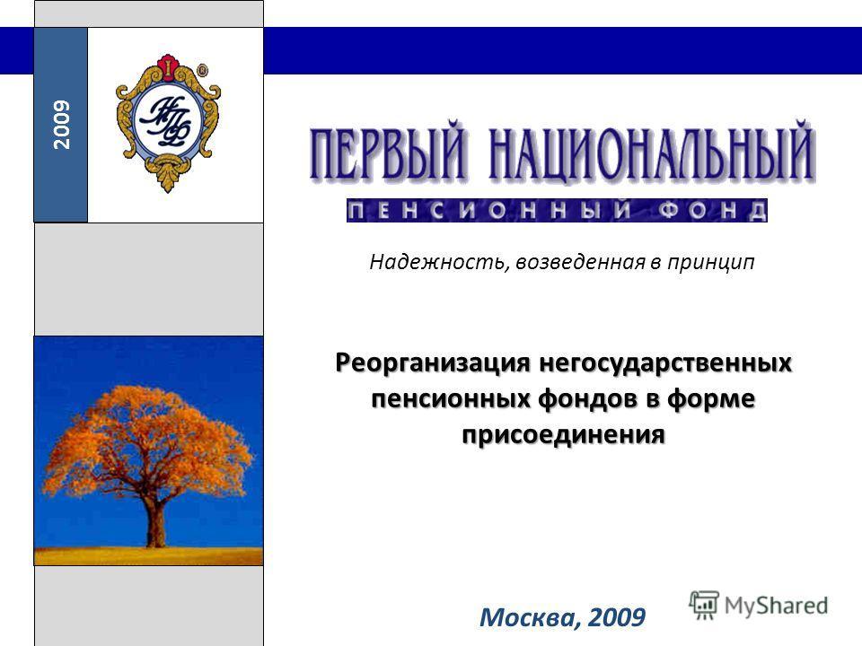 2009 Надежность, возведенная в принцип Москва, 2009 Реорганизация негосударственных пенсионных фондов в форме присоединения
