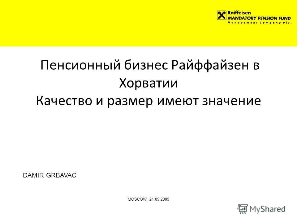 Пенсионный бизнес Райффайзен в Хорватии Качество и размер имеют значение DAMIR GRBAVAC MOSCOW, 24.09.2009