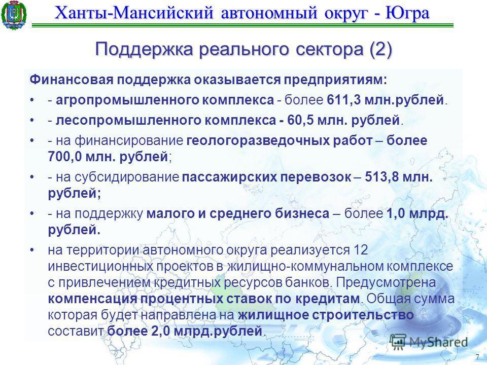 Ханты-Мансийский автономный округ - Югра 7 Поддержка реального сектора (2) Финансовая поддержка оказывается предприятиям: - агропромышленного комплекса - более 611,3 млн.рублей. - лесопромышленного комплекса - 60,5 млн. рублей. - на финансирование ге