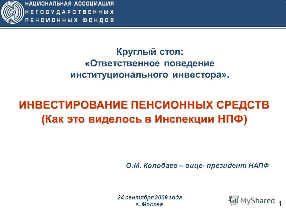 1 Круглый стол: «Ответственное поведение институционального инвестора». ИНВЕСТИРОВАНИЕ ПЕНСИОННЫХ СРЕДСТВ (Как это виделось в Инспекции НПФ) 24 сентября 2009 года г. Москва О.М. Колобаев – вице- президент НАПФ