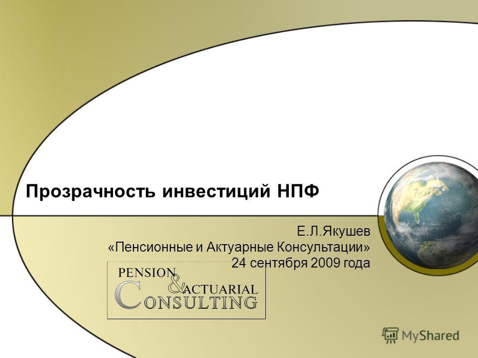 Прозрачность инвестиций НПФ Е.Л.Якушев «Пенсионные и Актуарные Консультации» 24 сентября 2009 года