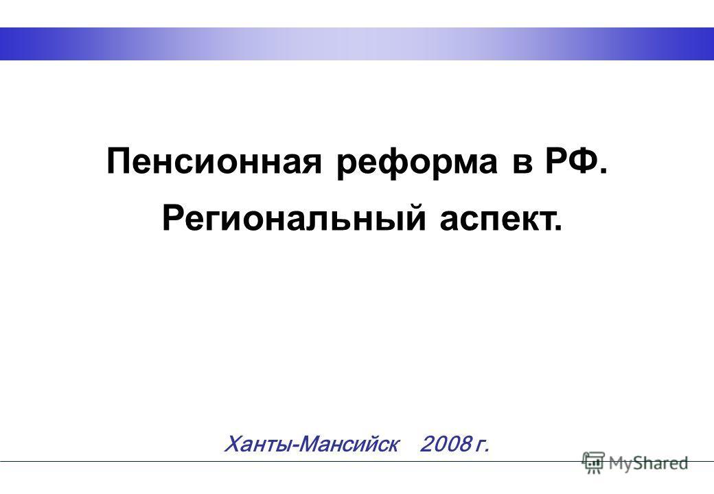 1 Пенсионная реформа в РФ. Региональный аспект. Ханты-Мансийск 2008 г.
