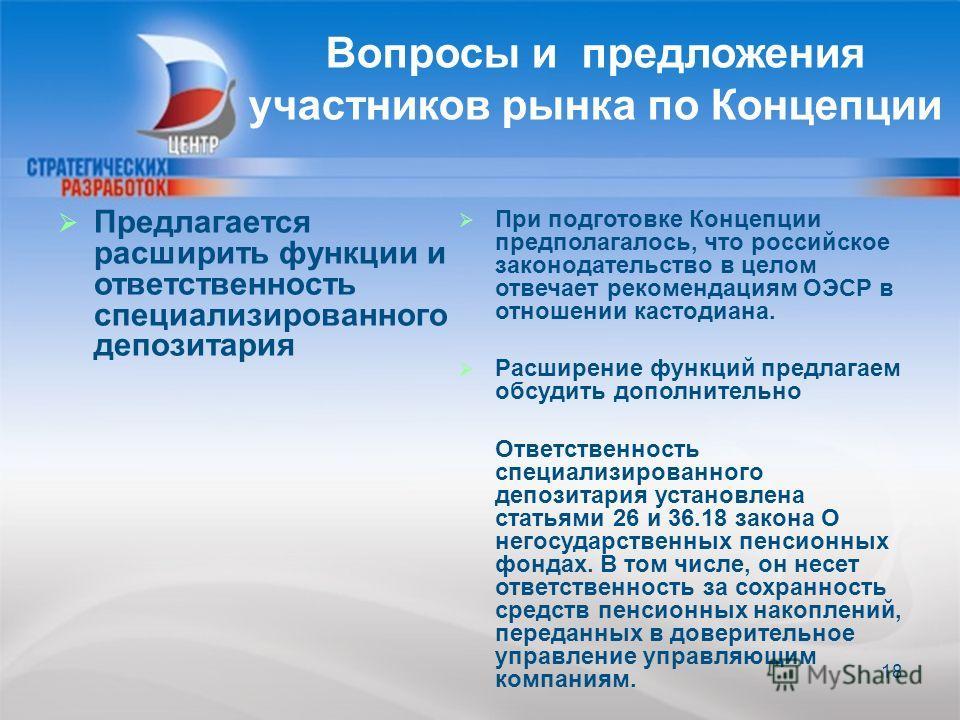 18 Вопросы и предложения участников рынка по Концепции 18 Предлагается расширить функции и ответственность специализированного депозитария При подготовке Концепции предполагалось, что российское законодательство в целом отвечает рекомендациям ОЭСР в
