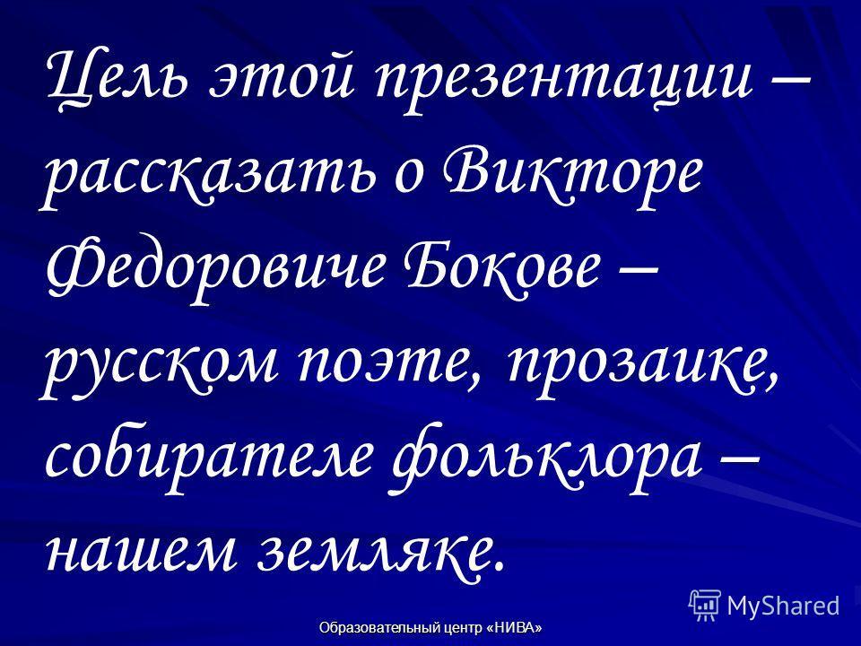 Образовательный центр «НИВА» Цель этой презентации – рассказать о Викторе Федоровиче Бокове – русском поэте, прозаике, собирателе фольклора – нашем земляке.