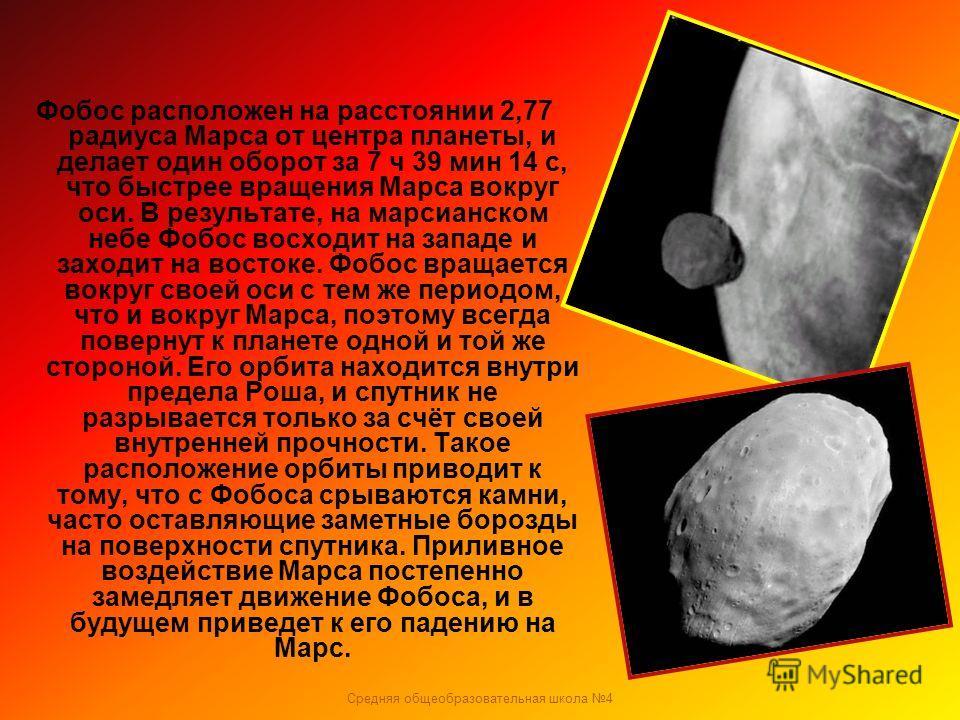 Средняя общеобразовательная школа 4 Фобос расположен на расстоянии 2,77 радиуса Марса от центра планеты, и делает один оборот за 7 ч 39 мин 14 с, что быстрее вращения Марса вокруг оси. В результате, на марсианском небе Фобос восходит на западе и захо