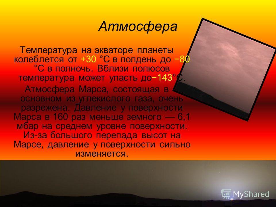 Средняя общеобразовательная школа 4 Атмосфера Температура на экваторе планеты колеблется от +30 °C в полдень до 80 °С в полночь. Вблизи полюсов температура может упасть до143°С. Атмосфера Марса, состоящая в основном из углекислого газа, очень разреже