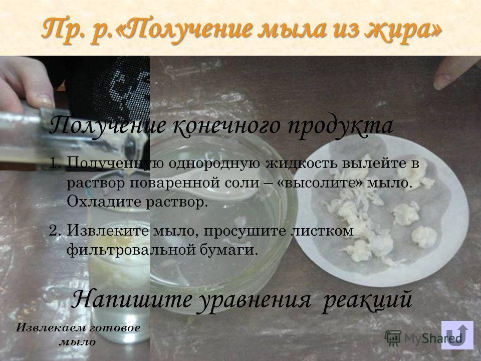 Пр. р.«Получение мыла из жира» Высаливаем мыло Извлекаем готовое мыло Получение конечного продукта 1.Полученную однородную жидкость вылейте в раствор поваренной соли – «высолите» мыло. Охладите раствор. 2.Извлеките мыло, просушите листком фильтроваль