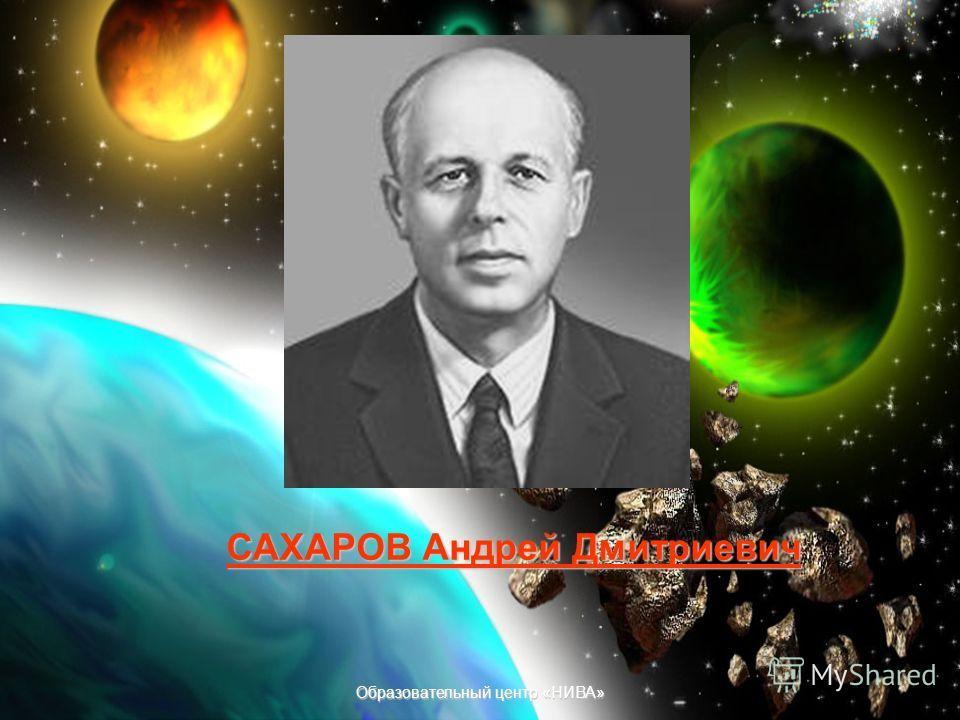 Образовательный центр «НИВА» САХАРОВ Андрей Дмитриевич (1921-1989) Это российский физик и общественный деятель, академик АН СССР (1953). Один из создателей водородной бомбы (1953) в СССР. Труды по магнитной гидродинамике, физике плазмы, управляемому