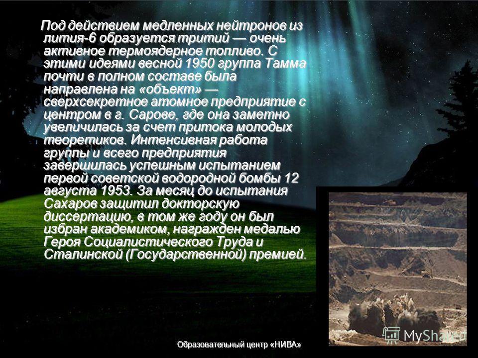 Образовательный центр «НИВА» Работа над водородной бомбой По-видимому, этот отчет были основанием для включения Сахарова в 1948 в специальную группу Тамма по проверке конкретного проекта водородной бомбы, над которым работала группа Я. Б. Зельдовича.