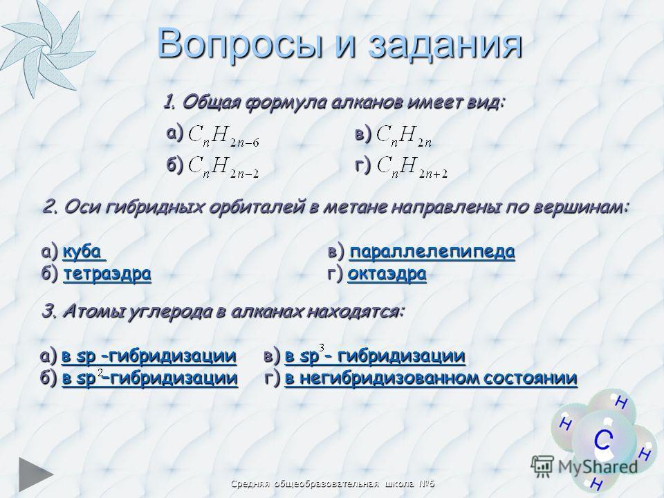 Средняя общеобразовательная школа 6 Вопросы и задания 2. Оси гибридных орбиталей в метане направлены по вершинам: а) куба в) параллелепипеда куба параллелепипедакуба параллелепипеда б) тетраэдра г) октаэдра тетраэдраоктаэдратетраэдраоктаэдра 3. Атомы