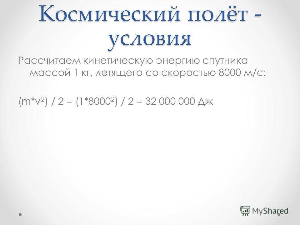 Космический полёт - условия Рассчитаем кинетическую энергию спутника массой 1 кг, летящего со скоростью 8000 м/с: (m*v 2 ) / 2 = (1*8000 2 ) / 2 = 32 000 000 Дж