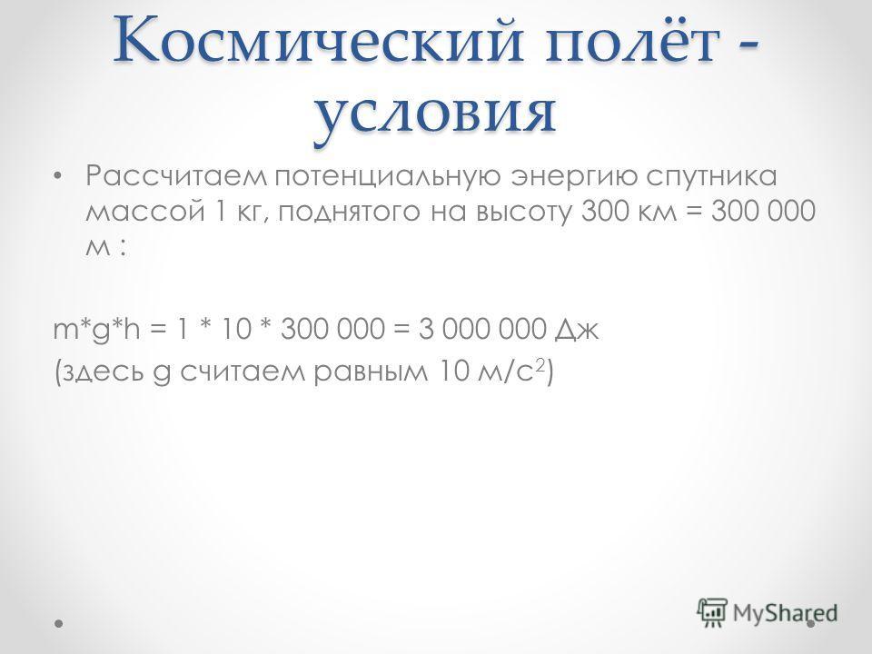 Космический полёт - условия Рассчитаем потенциальную энергию спутника массой 1 кг, поднятого на высоту 300 км = 300 000 м : m*g*h = 1 * 10 * 300 000 = 3 000 000 Дж (здесь g считаем равным 10 м/с 2 )
