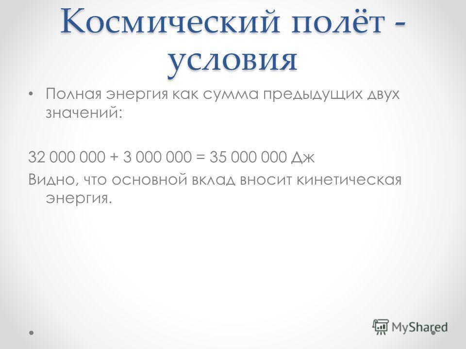 Космический полёт - условия Полная энергия как сумма предыдущих двух значений: 32 000 000 + 3 000 000 = 35 000 000 Дж Видно, что основной вклад вносит кинетическая энергия.