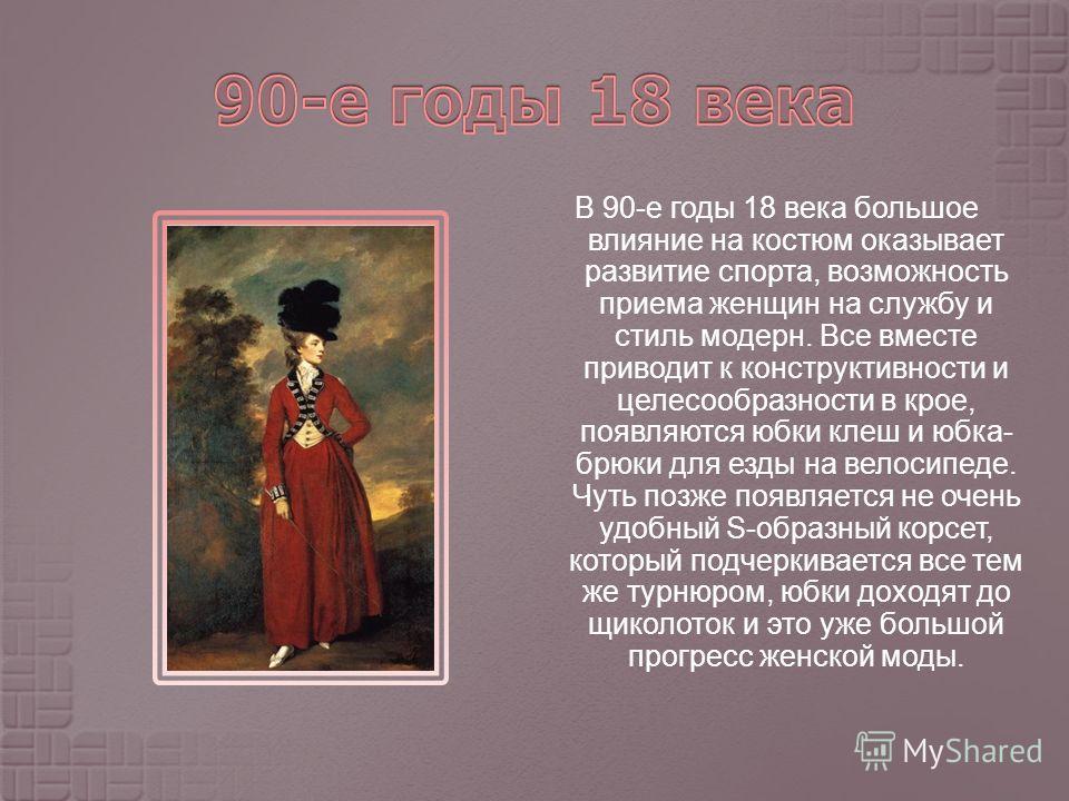 В 90- е годы 18 века большое влияние на костюм оказывает развитие спорта, возможность приема женщин на службу и стиль модерн. Все вместе приводит к конструктивности и целесообразности в крое, появляются юбки клеш и юбка - брюки для езды на велосипеде