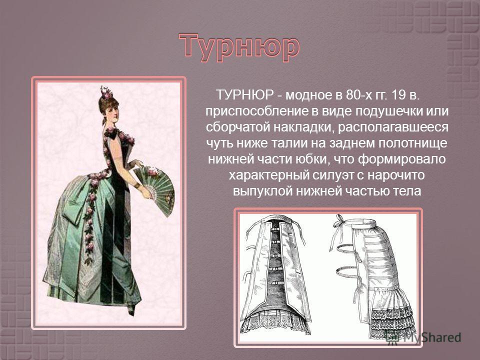 ТУРНЮР - модное в 80- х гг. 19 в. приспособление в виде подушечки или сборчатой накладки, располагавшееся чуть ниже талии на заднем полотнище нижней части юбки, что формировало характерный силуэт с нарочито выпуклой нижней частью тела