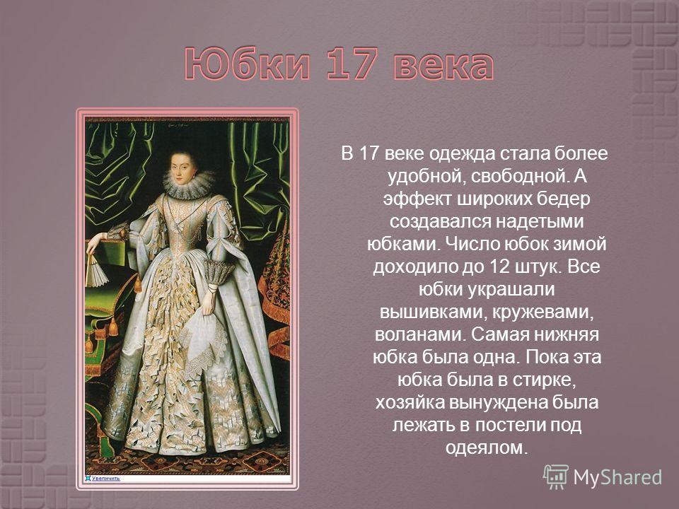 В 17 веке одежда стала более удобной, свободной. А эффект широких бедер создавался надетыми юбками. Число юбок зимой доходило до 12 штук. Все юбки украшали вышивками, кружевами, воланами. Самая нижняя юбка была одна. Пока эта юбка была в стирке, хозя