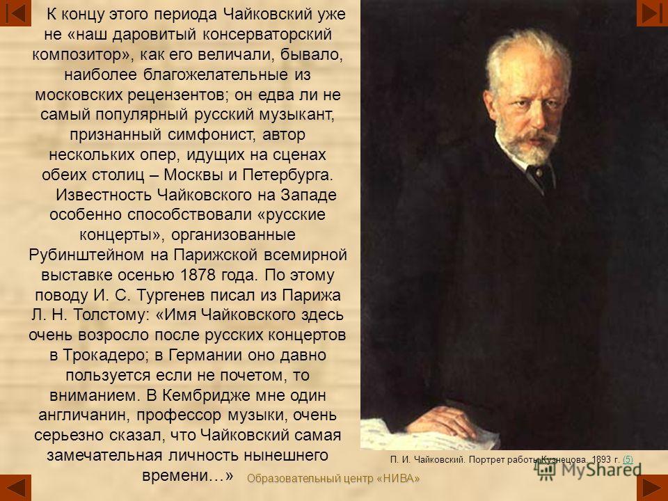 Образовательный центр «НИВА» К концу этого периода Чайковский уже не «наш даровитый консерваторский композитор», как его величали, бывало, наиболее благожелательные из московских рецензентов; он едва ли не самый популярный русский музыкант, признанны