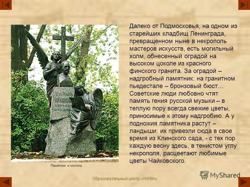 Образовательный центр «НИВА» Далеко от Подмосковья, на одном из старейших кладбищ Ленинграда, превращенном ныне в некрополь мастеров искусств, есть могильный холм, обнесенный оградой на высоком цоколе из красного финского гранита. За оградой – надгро