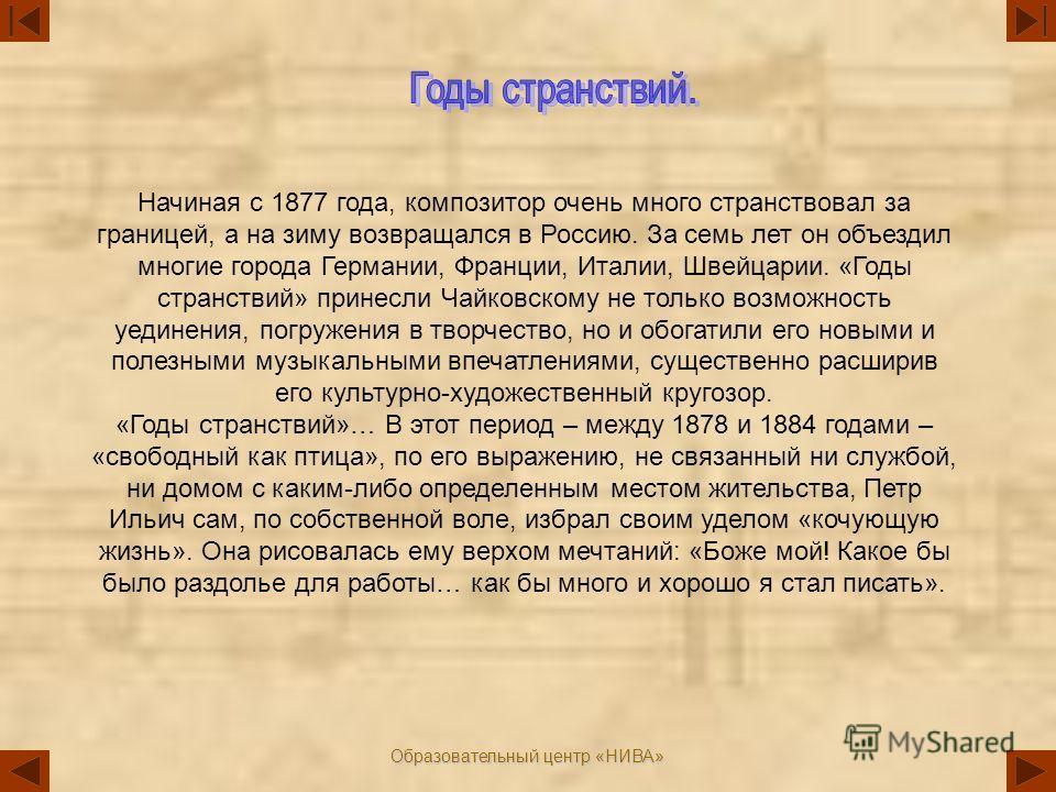 Образовательный центр «НИВА» Начиная с 1877 года, композитор очень много странствовал за границей, а на зиму возвращался в Россию. За семь лет он объездил многие города Германии, Франции, Италии, Швейцарии. «Годы странствий» принесли Чайковскому не т