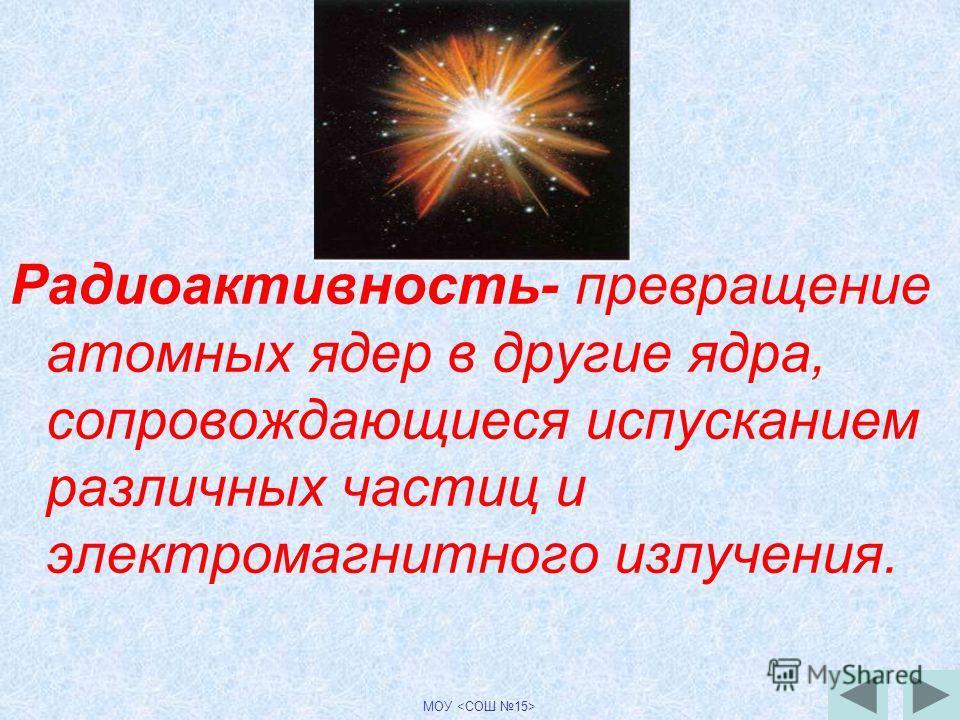 Радиоактивность- превращение атомных ядер в другие ядра, сопровождающиеся испусканием различных частиц и электромагнитного излучения.