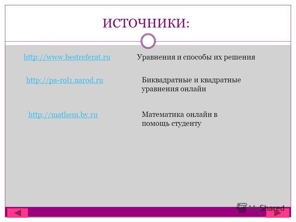 ИСТОЧНИКИ: http://www.bestreferat.ruУравнения и способы их решения http://pa-rol1.narod.ru Биквадратные и квадратные уравнения онлайн http://mathem.by.ru Математика онлайн в помощь студенту