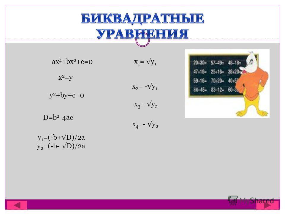 ax 4 +bx 2 +c=0 x 2 =y y 2 +by+c=0 D=b 2 -4ac y 1 =(-b+D)/2a y 2 =(-b- D)/2a x 4 =- y 2 x 1 = y 1 x 2 = -y 1 x 3 = y 2