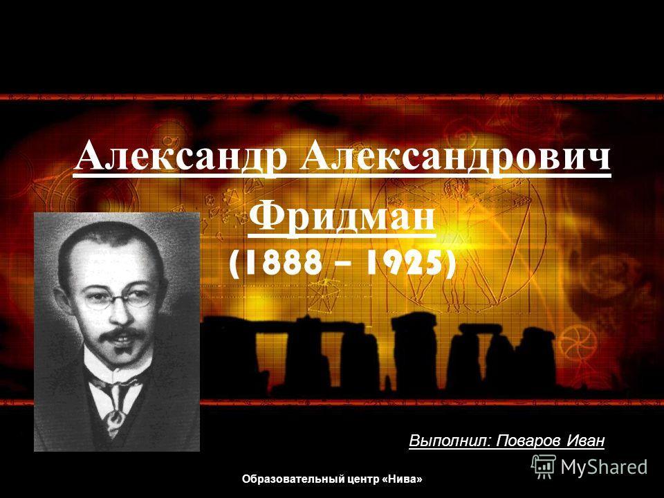 Образовательный центр «Нива» Александр А лександрович Фридман (1888 – 1925) Выполнил: Поваров Иван