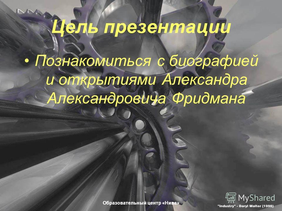 Образовательный центр «Нива» Цель презентации Познакомиться с биографией и открытиями Александра Александровича Фридмана