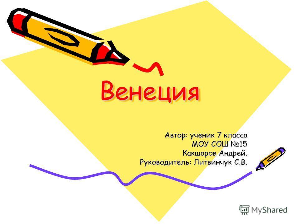 ВенецияВенеция Автор: ученик 7 класса МОУ СОШ 15 Какшаров Андрей. Руководитель: Литвинчук С.В.