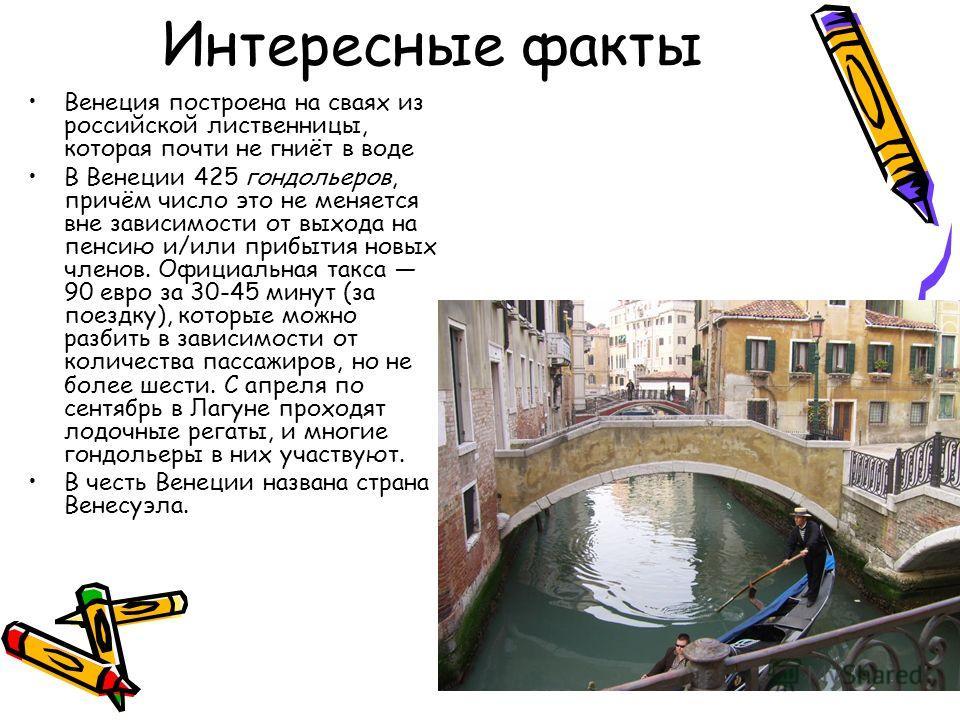Интересные факты Венеция построена на сваях из российской лиственницы, которая почти не гниёт в воде В Венеции 425 гондольеров, причём число это не меняется вне зависимости от выхода на пенсию и/или прибытия новых членов. Официальная такса 90 евро за