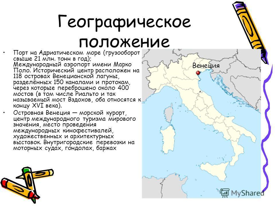 Географическое положение Порт на Адриатическом море (грузооборот свыше 21 млн. тонн в год); Международный аэропорт имени Марко Поло. Исторический центр расположен на 118 островах Венецианской лагуны, разделённых 150 каналами и протокам, через которые