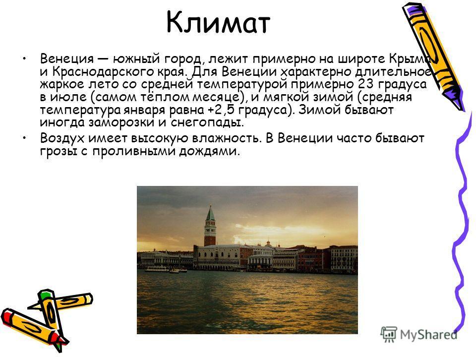 Климат Венеция южный город, лежит примерно на широте Крыма и Краснодарского края. Для Венеции характерно длительное жаркое лето со средней температурой примерно 23 градуса в июле (самом тёплом месяце), и мягкой зимой (средняя температура января равна