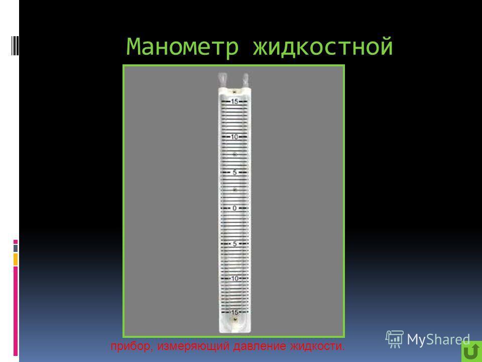 Манометр жидкостной прибор, измеряющий давление жидкости.