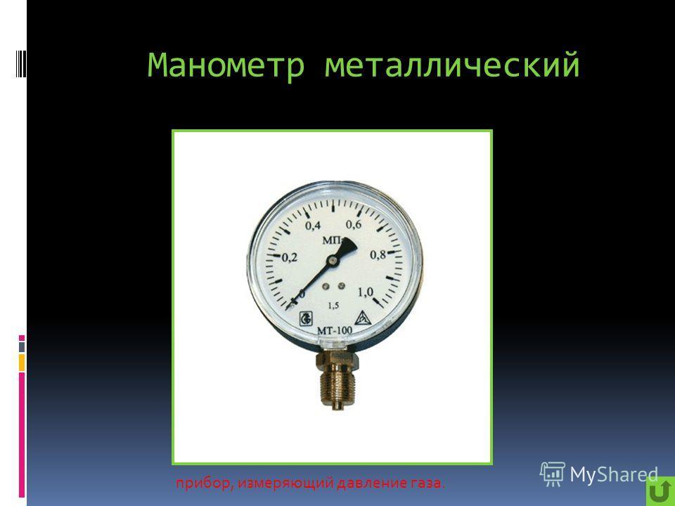 Манометр металлический прибор, измеряющий давление газа.