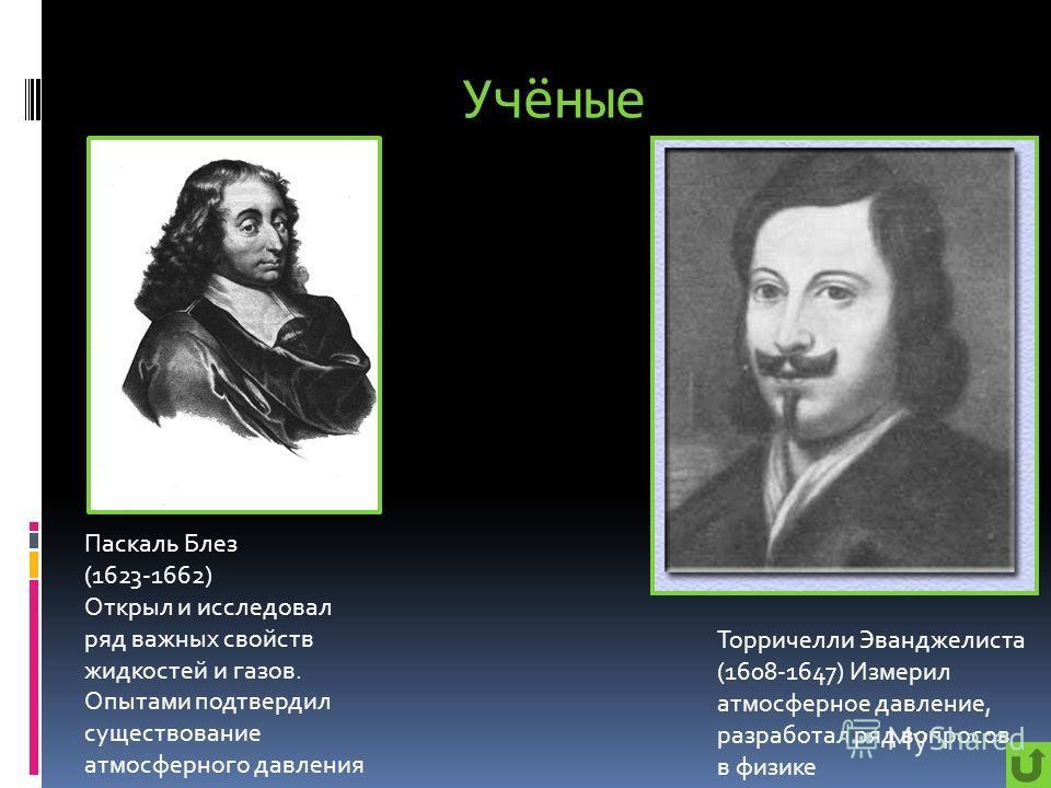 Учёные Паскаль Блез (1623-1662) Открыл и исследовал ряд важных свойств жидкостей и газов. Опытами подтвердил существование атмосферного давления Торричелли Эванджелиста (1608-1647) Измерил атмосферное давление, разработал ряд вопросов в физике