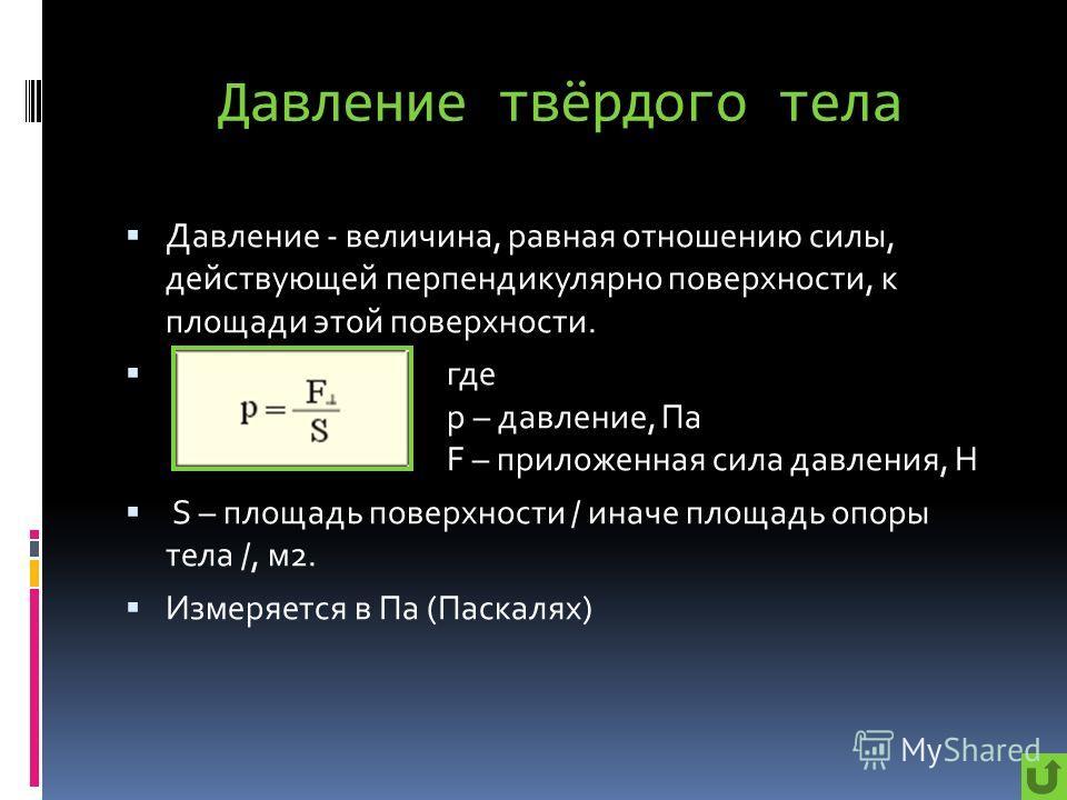 Давление твёрдого тела Давление - величина, равная отношению силы, действующей перпендикулярно поверхности, к площади этой поверхности. где p – давление, Па F – приложенная сила давления, Н S – площадь поверхности / иначе площадь опоры тела /, м2. Из