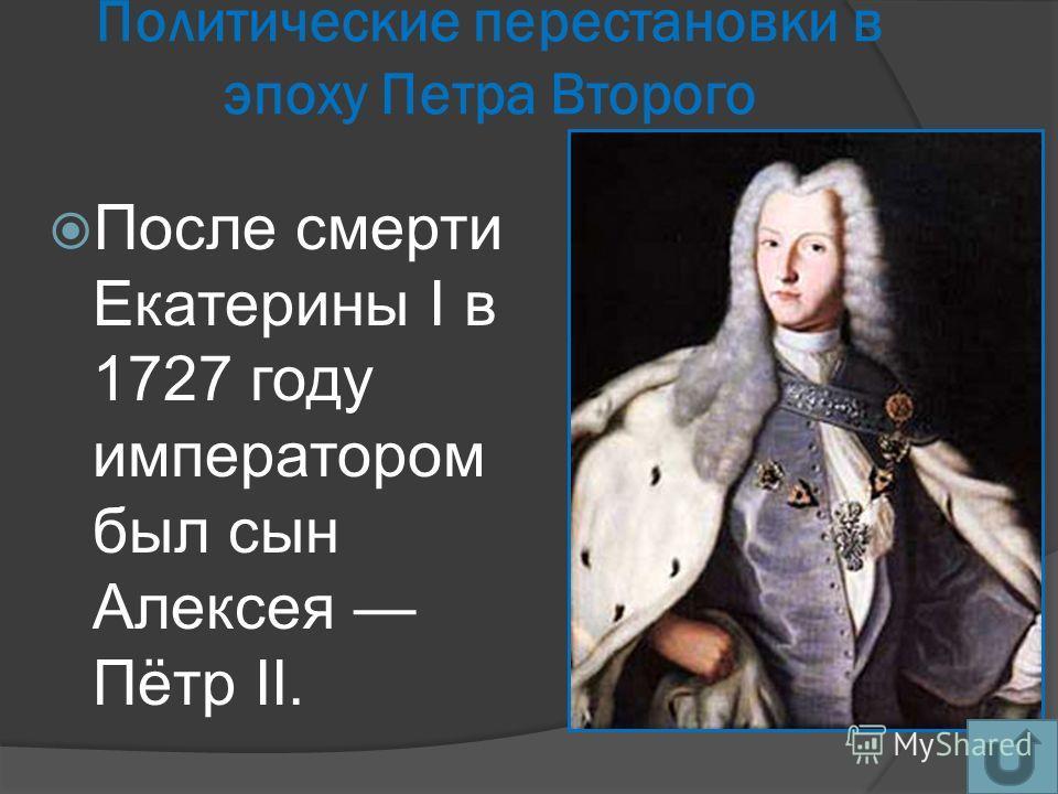 Политические перестановки в эпоху Петра Второго После смерти Екатерины I в 1727 году императором был сын Алексея Пётр II.