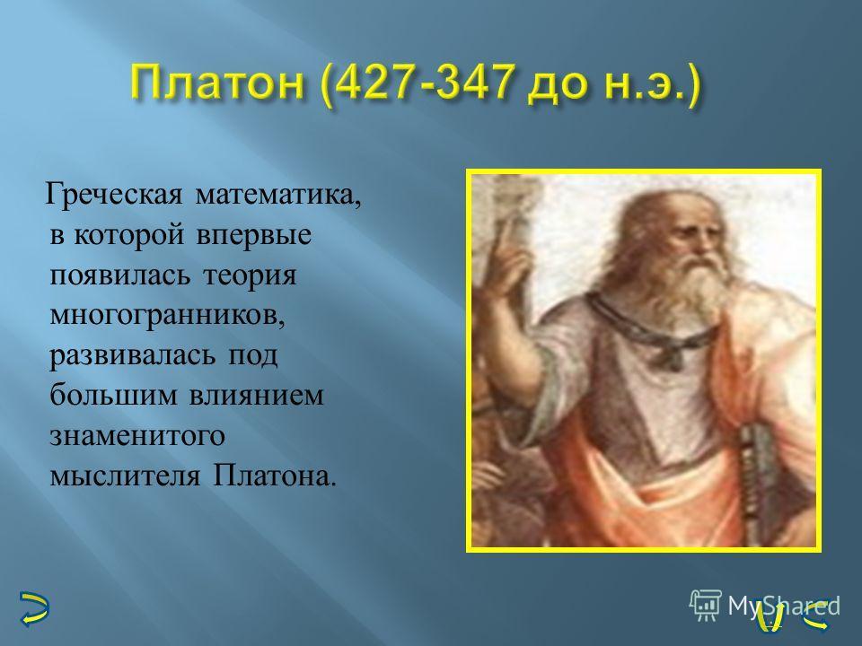Греческая математика, в которой впервые появилась теория многогранников, развивалась под большим влиянием знаменитого мыслителя Платона. …