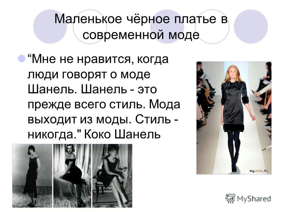 Маленькое чёрное платье в современной моде Мне не нравится, когда люди говорят о моде Шанель. Шанель - это прежде всего стиль. Мода выходит из моды. Стиль - никогда. Коко Шанель
