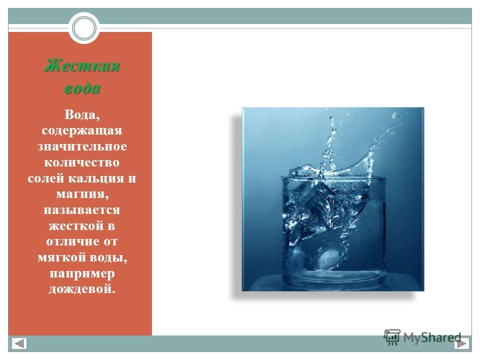 Жесткая вода Вода, содержащая значительное количество солей кальция и магния, называется жесткой в отличие от мягкой воды, например дождевой.