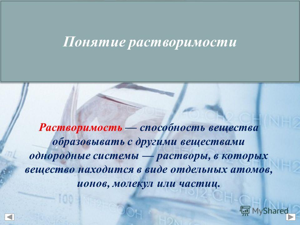 Растворимость способность вещества образовывать с другими веществами однородные системы растворы, в которых вещество находится в виде отдельных атомов, ионов, молекул или частиц. Понятие растворимости