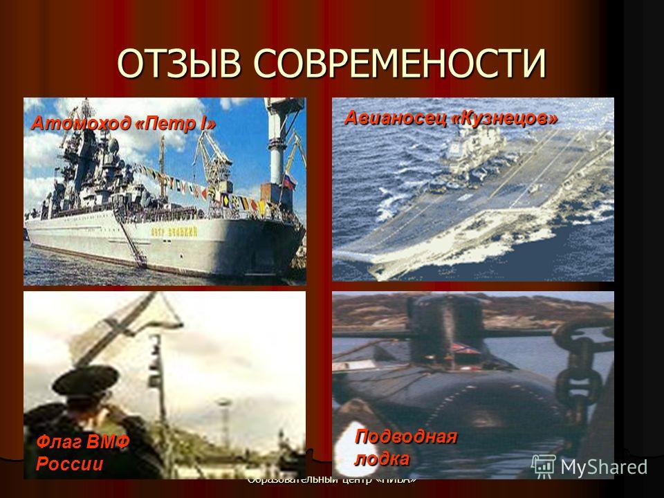 Образовательный центр «НИВА» ОТЗЫВ СОВРЕМЕНОСТИ Флаг ВМФ России Подводная лодка Авианосец «Кузнецов» Атомоход «Петр I»