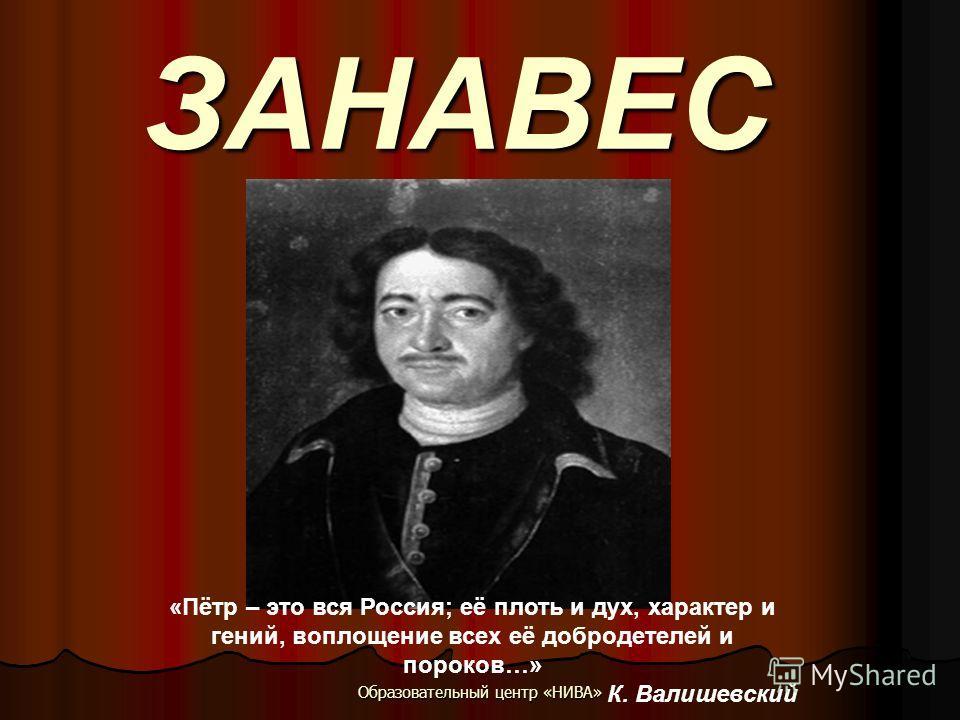 Образовательный центр «НИВА» ЗАНАВЕС «Пётр – это вся Россия; её плоть и дух, характер и гений, воплощение всех её добродетелей и пороков…» К. Валишевский