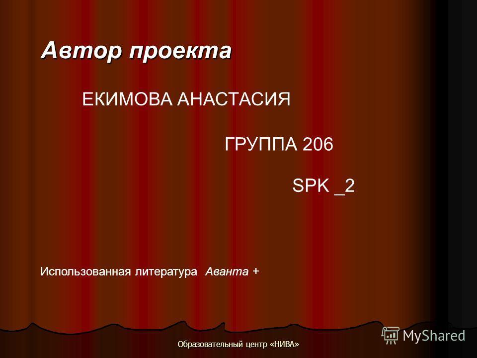 Образовательный центр «НИВА» Автор проекта ЕКИМОВА АНАСТАСИЯ SPK _2 ГРУППА 206 Использованная литература Аванта +
