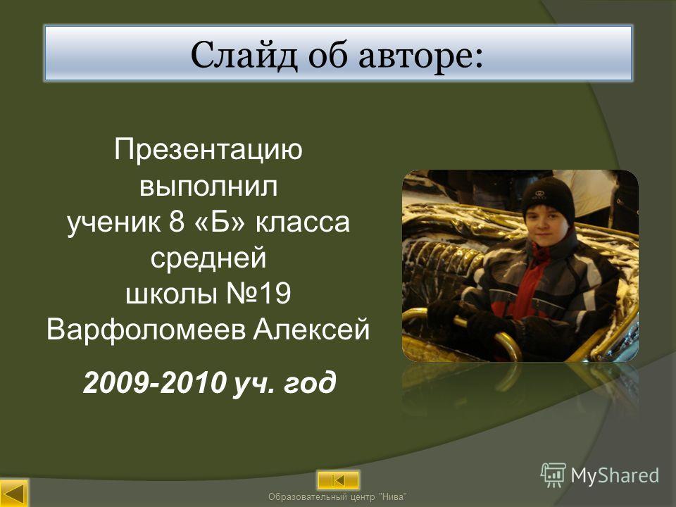 Презентацию выполнил ученик 8 «Б» класса средней школы 19 Варфоломеев Алексей 2009-2010 уч. год Образовательный центр Нива