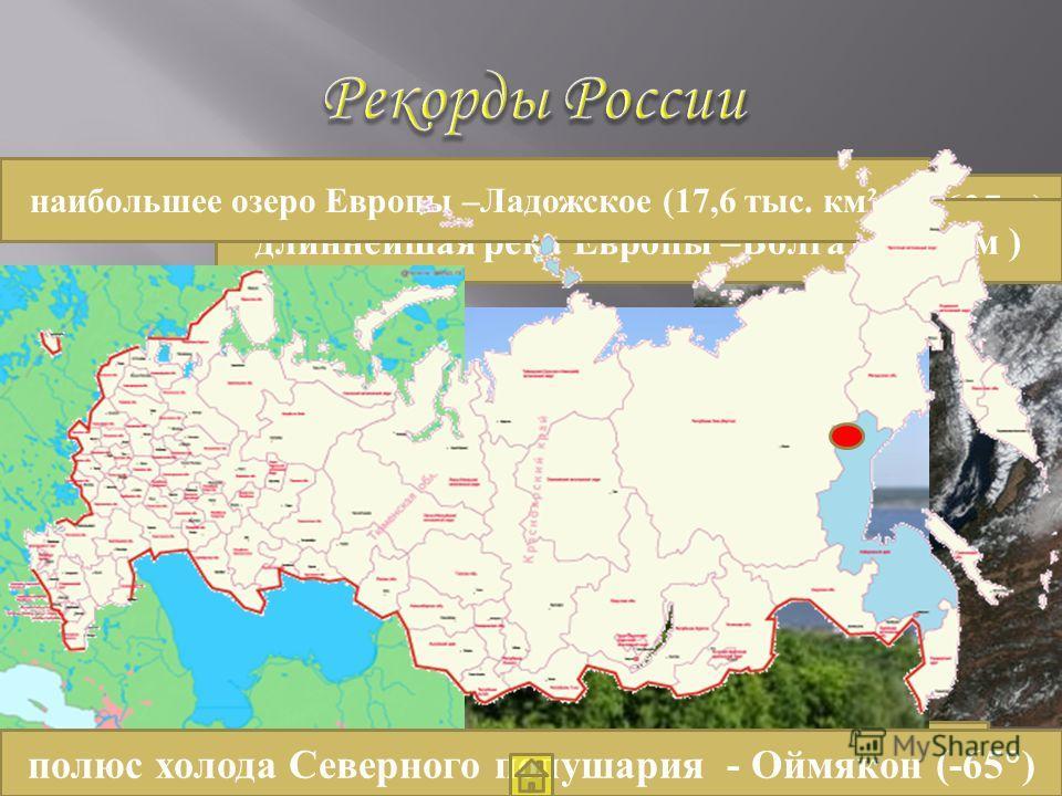самое глубокое озеро мира – Байкал ( 1637 м) высочайшая вершина Европы Эльбрус (5642 м) длиннейшая река Европы –Волга (3530 км ) наибольшее озеро Европы –Ладожское (17,6 тыс. км² ) полюс холода Северного полушария - Оймякон (-65 )