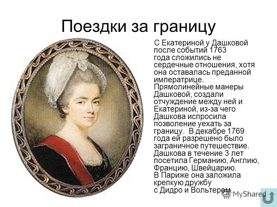 Поездки за границу С Екатериной у Дашковой после событий 1763 года сложились не сердечные отношения, хотя она оставалась преданной императрице. Прямолинейные манеры Дашковой, создали отчуждение между ней и Екатериной, из-за чего Дашкова испросила поз