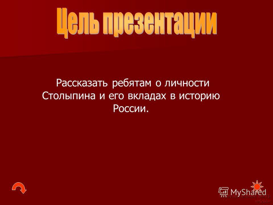 Образовательный центр «Нива» Рассказать ребятам о личности Столыпина и его вкладах в историю России.