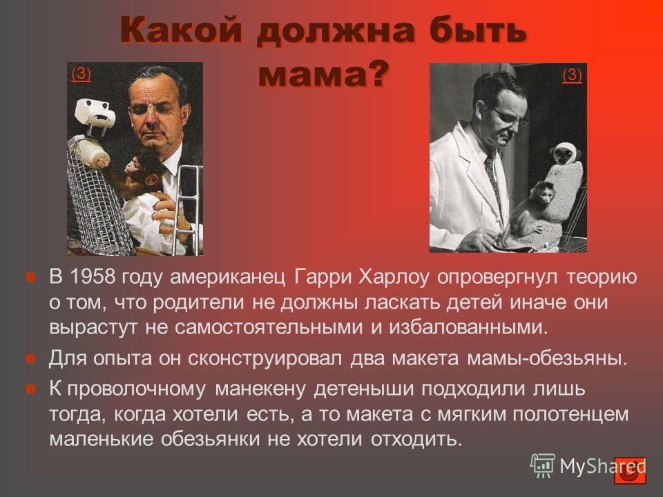 Какой должна быть мама? В 1958 году американец Гарри Харлоу опровергнул теорию о том, что родители не должны ласкать детей иначе они вырастут не самостоятельными и избалованными. Для опыта он сконструировал два макета мамы-обезьяны. К проволочному ма